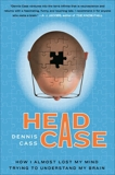 Head Case: How I Almost Lost My Mind Trying to Understand My Brain, Cass, Dennis