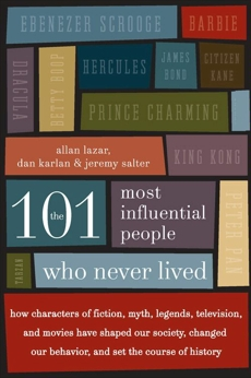 The 101 Most Influential People Who Never Lived: How Characters of Fiction, Myth, Legends, Television, and Movies Have Shaped Our Society, Changed Our Behavior, and Set the Course of History, Lazar, Allan & Lazar, Allan & Karlan, Dan & Salter, Jeremy