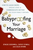 Babyproofing Your Marriage: How to Laugh More and Argue Less As Your Family Grows, Cockrell, Stacie & O'Neill, Cathy & Stone, Julia & Camacho-Koppel, Rosario