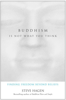 Buddhism Is Not What You Think: Finding Freedom Beyond Beliefs, Hagen, Steve