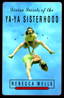 Divine Secrets of the Ya-Ya Sisterhood: Novel, A, Wells, Rebecca