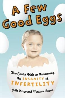 A Few Good Eggs: Two Chicks Dish on Overcoming the Insanity of Infertility, Regan, Maureen & Vargo, Julie & Vargo, Julie