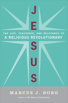 Jesus: Uncovering the Life, Teachings, and Relevance of a Religious Revolutionary, Borg, Marcus J.