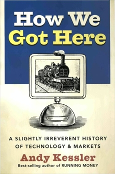 How We Got Here: A History of Technology and Markets, Kessler, Andy