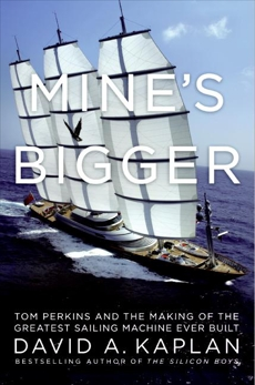 Mine's Bigger: The Extraordinary Tale of the World's Greatest Sailboat and the Silicon Valley Tycoon Who Built It