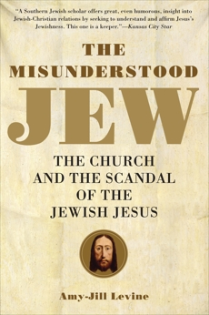 The Misunderstood Jew: The Church and the Scandal of the Jewish Jesus, Levine, Amy-Jill