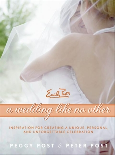 A Wedding Like No Other: Inspiration for Creating a Unique, Personal, and Unforgettable Celebration, Post, Peter & Post, Peggy