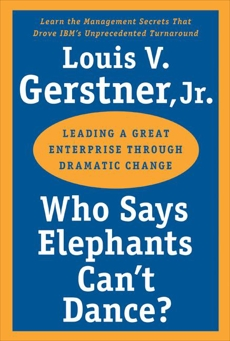 Who Says Elephants Can't Dance?: Leading a Great Enterprise Through Dramatic Change, Gerstner, Louis V.