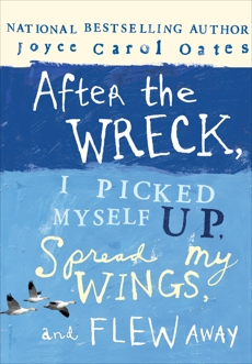After the Wreck, I Picked Myself Up, Spread My Wings, and Flew Away, Oates, Joyce Carol