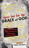 There But For the Grace of God: Survivors of the 20th Century's Infamous Serial Killers, Rosen, Fred