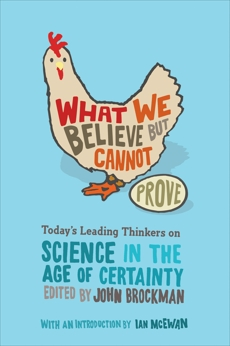 What We Believe but Cannot Prove: Today's Leading Thinkers on Science in the Age of Certainty, Brockman, John