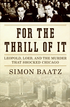 For the Thrill of It: Leopold, Loeb, and the Murder That Shocked Jazz Age Chicago, Baatz, Simon