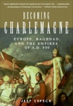 Becoming Charlemagne: Europe, Baghdad, and the Empires of A.D. 800, Sypeck, Jeff