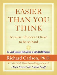 Easier Than You Think ...because life doesn't have to be so hard: The Small Changes That Add Up to a World of Difference, Carlson, Richard