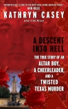 A Descent Into Hell: The True Story of an Altar Boy, a Cheerleader, and a Twisted Texas Murder, Casey, Kathryn