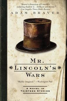 Mr. Lincoln's Wars: A Novel in Thirteen Stories, Braver, Adam