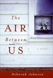 The Air Between Us: A Novel, Johnson, Deborah