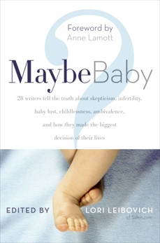 Maybe Baby: 28 Writers Tell the Truth About Skepticism, Infertility, Baby Lust, Childlessness, Ambivalence, and How They Made the Biggest Decision of Their Lives, Leibovich, Lori