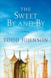 The Sweet By and By: A Novel, Johnson, Todd