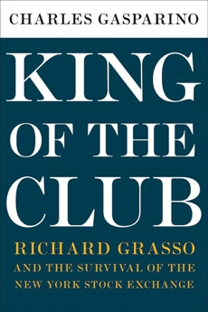 King of the Club: Richard Grasso and the Survival of the New York Stock Exchange, Gasparino, Charles
