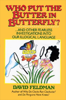Who Put The Butter In Butterfly?: ... And other Fearless Investigations into Our Illogical Language, Feldman, David
