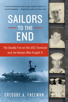Sailors to the End: The Deadly Fire on the USS Forrestal and the Heroes Who Fought It, Freeman, Gregory A.