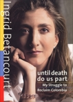 Until Death Do Us Part: My Struggle to Reclaim Colombia, Betancourt, Ingrid