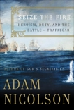 Seize the Fire: Heroism, Duty, and Nelson's Battle of Trafalgar, Nicolson, Adam