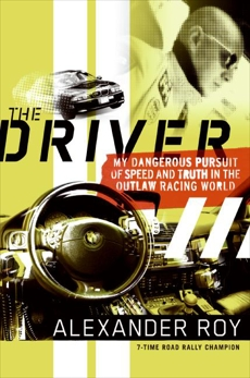 The Driver: My Dangerous Pursuit of Speed and Truth in the Outlaw Racing World, Roy, Alexander