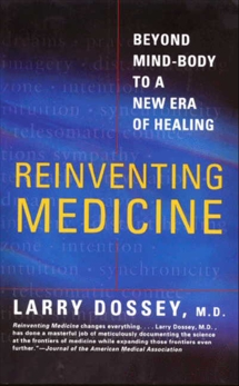 Reinventing Medicine: Beyond Mind-Body to a New Era of Healing, Dossey, Larry