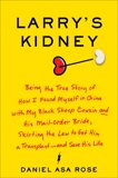 Larry's Kidney: Being the True Story of How I Found Myself in China with My Black Sheep Cousin and His Mail-Order Bride, Skirting the Law to Get Him a Transplant--and Save His Life, Rose, Daniel Asa