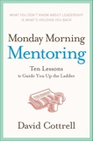 Monday Morning Mentoring: Ten Lessons to Guide You Up the Ladder, Cottrell, David