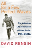 All for a Few Perfect Waves: The Audacious Life and Legend of Rebel Surfer Miki Dora, Rensin, David