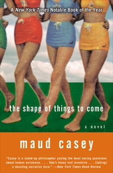 The Shape of Things to Come: A Novel, Casey, Maud