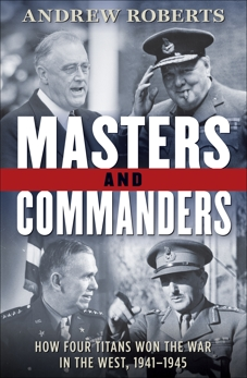 Masters and Commanders: How Four Titans Won the War in the West, 1941-1945, Roberts, Andrew