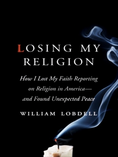 Losing My Religion: How I Lost My Faith Reporting on Religion in America—and Found Unexpected Peace, Lobdell, William