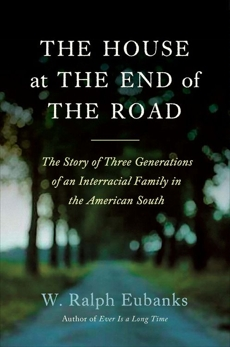 The House at the End of the Road: The Story of Three Generations of an Interracial Family in the American South, Eubanks, W. Ralph