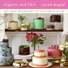 Organic and Chic: Cakes, Cookies, and Other Sweets That Taste as Good as They Look, Magid, Sarah