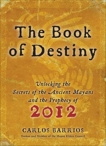 Book of Destiny: Unlocking the Secrets of the Ancient Mayans and the Prophecy of 2012, Barrios, Carlos