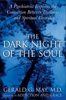 The Dark Night of the Soul: A Psychiatrist Explores the Connection Between Darkness and Spiritual Growth, May, Gerald G.
