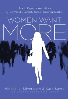 Women Want More: How to Capture Your Share of the World's Largest, Fastest-Growing Market, Silverstein, Michael J. & Silverstein, Michael J. & Sayre, Kate & Butman, John