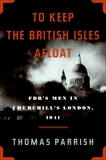 To Keep the British Isles Afloat: FDR's Men in Churchill's London, 1941, Parrish, Thomas