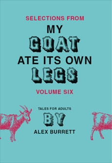 Selections from My Goat Ate Its Own Legs, Volume Six, Burrett, Alex