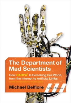 The Department of Mad Scientists: How DARPA Is Remaking Our World, from the Internet to Artificial Limbs, Belfiore, Michael