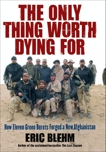 The Only Thing Worth Dying For: How Eleven Green Berets Fought for a New Afghanistan, Blehm, Eric