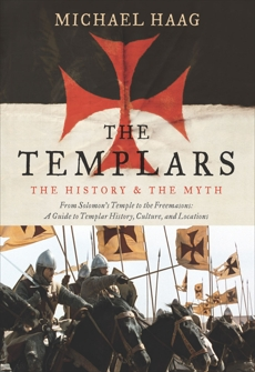 The Templars: The History and the Myth: From Solomon's Temple to the Freemasons, Haag, Michael