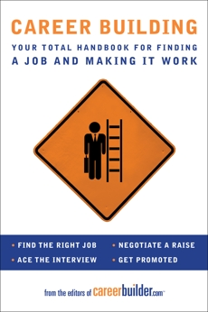 Career Building: Your Total Handbook for Finding a Job and Making It Work, Editors of CareerBuilder.com