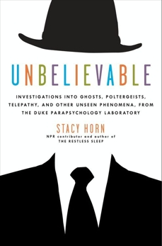 Unbelievable: Investigations into Ghosts, Poltergeists, Telepathy, and Other Unseen Phenomena, from the Duke Parapsychology Laboratory, Horn, Stacy