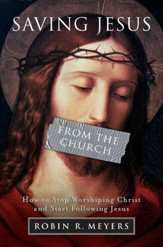 Saving Jesus from the Church: How to Stop Worshiping Christ and Start Following Jesus, Meyers, Robin R.