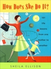 How Does She Do It?: 101 Life Lessons from One Mother to Another, Ellison, Sheila